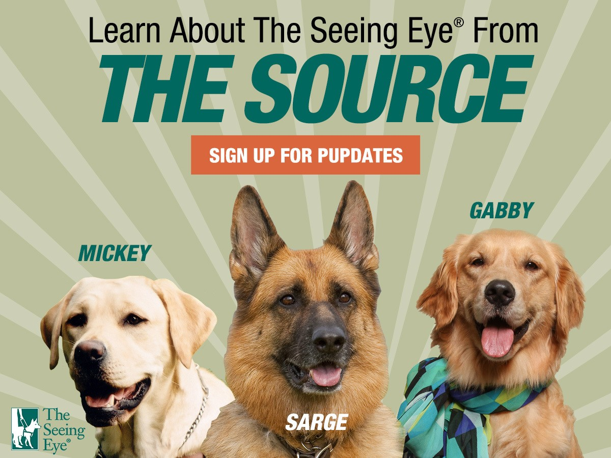 A collage of portraits of our three dog characters, yellow Lab Mickey, German shepherd Sarge, and golden retriever Gabby. Text reads: Learn about The Seeing Eye from THE SOURCE. Sign up for pupdates.